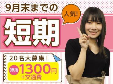 ▼ 9月末までの短期! ▼ ― 20名大募集! ― 時給1300円+交通費
