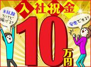 ◎入社祝金:10万円◎ 収入UPを目指せる環境♪ スタート時期はお気軽にご相談ください!!