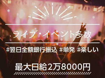 【コンサートSTAFF】<<Max日給2.8万円~>>週0日OK!初バイトx高日給ならコレ★休憩時間も給与発生!レアバイトでお小遣いも思い出もGET!!