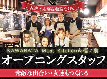 【ホールStaff】☆新年バイトデビューはオープニングSTART(人´∀`)12/4★「KAWABATA Meat Kitchen」OPEN!!1月★「福ノ助」隣接OPEN予定♪