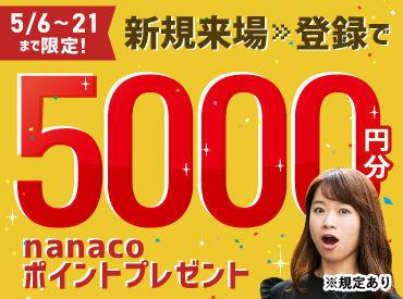 5月6~21日まで★来場・登録した方全員に 登録交通費としてnanacoカード5000円分プレゼント コンビニ等で使える電子マネーです♪