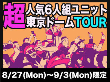 【イベントStaff】― DOME TOUR 2018 ―あの男女6人組ユニットが東京ドームに!8/27~9/3の8日間限定案件★履歴書不要→気になったらスグ応募♪
