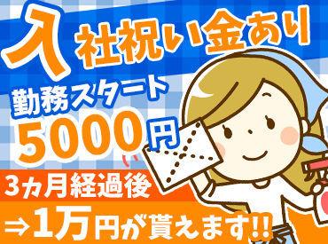 パートが初めての方も大・大歓迎!! 入社祝い金として、スタート時に5000円& 3ヶ月後に1万円を支給します ※規定あり