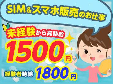 【SIM・スマホアイテムの販売】未経験→時給1500円!初めての接客でも正社員並みに稼げちゃいます★