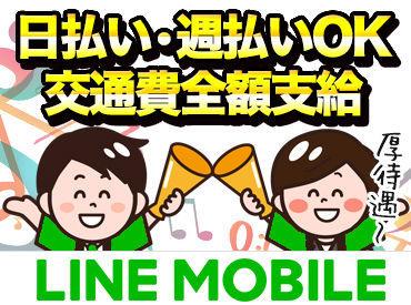 【LINE MOBILEのご案内】日払い・週払いに交通費全額支給…さらには駅チカ勤務地で働けて、インセンティブ制度有でやる気もUP!