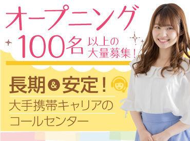 オープニング100名以上の大量募集! 【長期&安定】 大手携帯キャリアのコールセンター!