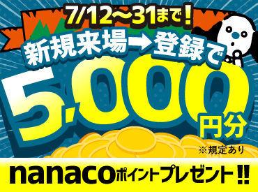 ≪7/12~31迄≫来場・登録した方全員に 登録交通費としてnanacoカード5000円分プレゼント! コンビニ等で使える電子マネーです♪